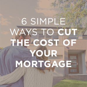 6 Simple Ways to Cut the Cost of Your Mortgage