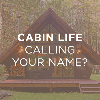 Cabin Life Calling Your Name? Answer These 3 Questions, and You'll Be Well On Your Way!