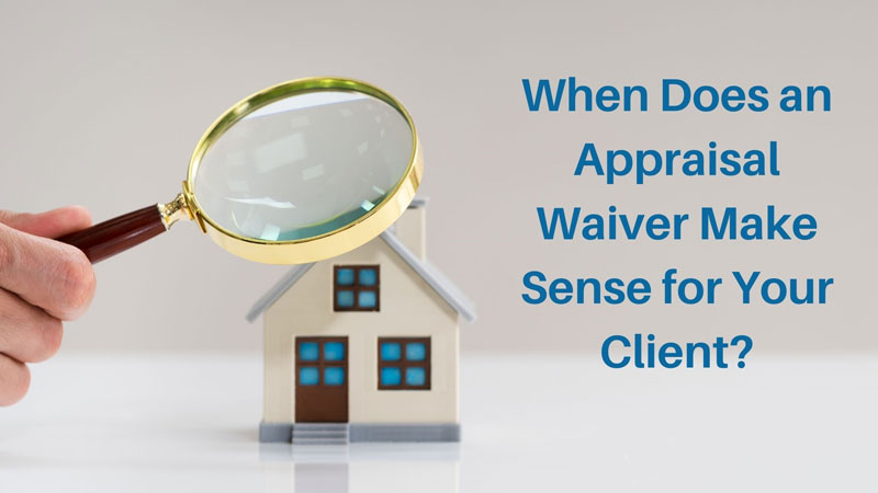 When Does An Appraisal Waiver Make Sense for Your Client?